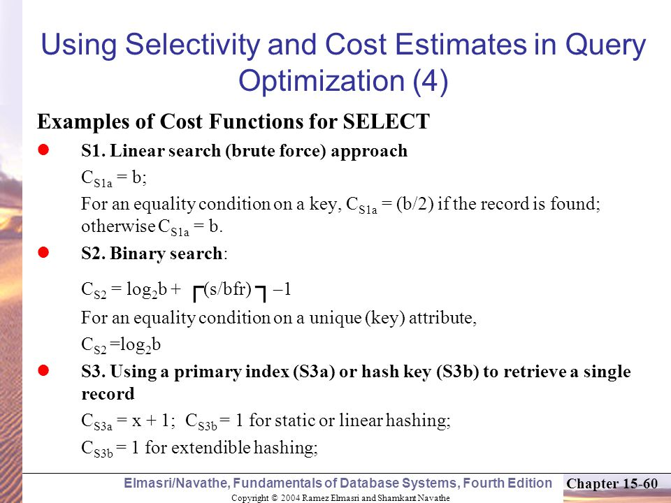 Copyright © 2004 Ramez Elmasri and Shamkant Navathe Elmasri/Navathe, Fundamentals of Database Systems, Fourth Edition Chapter Using Selectivity and Cost Estimates in Query Optimization (4) Examples of Cost Functions for SELECT S1.