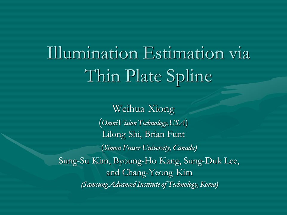 Illumination Estimation via Thin Plate Spline Weihua Xiong ( OmniVision Technology,USA ) Lilong Shi, Brian Funt ( Simon Fraser University, Canada) ( Simon Fraser University, Canada) Sung-Su Kim, Byoung-Ho Kang, Sung-Duk Lee, Sung-Su Kim, Byoung-Ho Kang, Sung-Duk Lee, and Chang-Yeong Kim and Chang-Yeong Kim (Samsung Advanced Institute of Technology, Korea) (Samsung Advanced Institute of Technology, Korea)