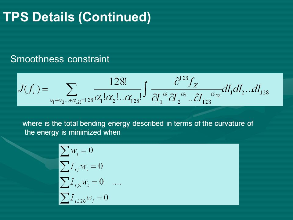 TPS Details (Continued) Smoothness constraint where is the total bending energy described in terms of the curvature of the energy is minimized when