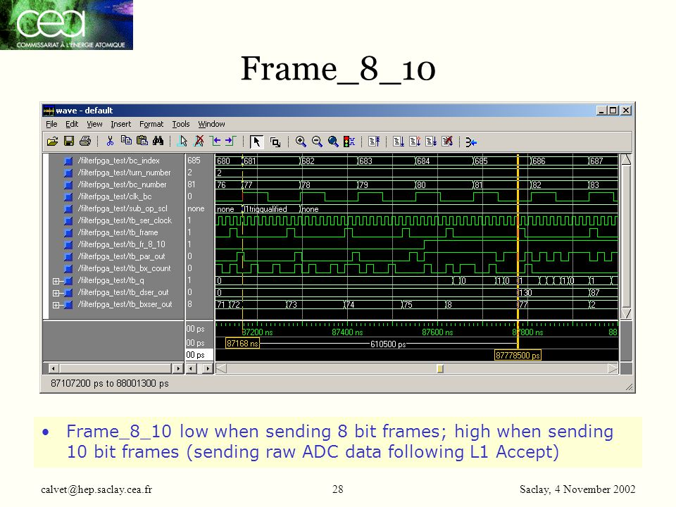 Saclay, 4 November 2002 calvet@hep.saclay.cea.fr28 Frame_8_10 Frame_8_10 low when sending 8 bit frames; high when sending 10 bit frames (sending raw ADC data following L1 Accept)