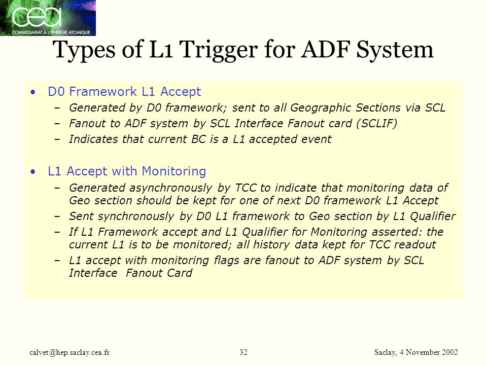 Saclay, 4 November 2002 calvet@hep.saclay.cea.fr32 Types of L1 Trigger for ADF System D0 Framework L1 Accept –Generated by D0 framework; sent to all G