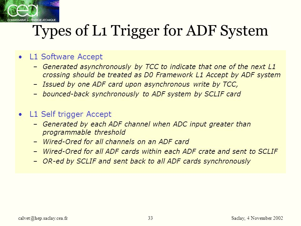 Saclay, 4 November 2002 calvet@hep.saclay.cea.fr33 Types of L1 Trigger for ADF System L1 Software Accept –Generated asynchronously by TCC to indicate