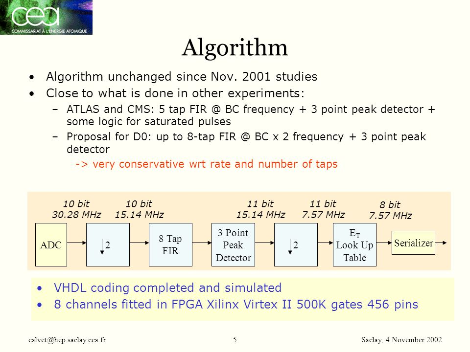 Saclay, 4 November 2002 calvet@hep.saclay.cea.fr26 Parity Generation Xor Parity of 8 channel data calculated by FPGA #0, #1, #2, #3 -Partial parity of FPGA #1, #2, #3 sent to FPGA #0 -FPGA #0 computes global parity over 32 channels and ctrl signals -Global parity sent to TAB over Channel Link Channel serial data 8 FPGA #0 only Xor BX/TC serial data Frame_8_10 Frame Parity output for FPGA #1, #2, #3 Parity output for FPGA #0 Parity out Parity out #1 Parity out #2 Parity out #3