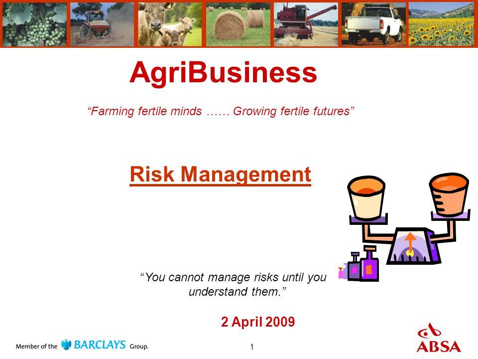 1 AgriBusiness Farming fertile minds …… Growing fertile futures Risk Management 2 April 2009 You cannot manage risks until you understand them.