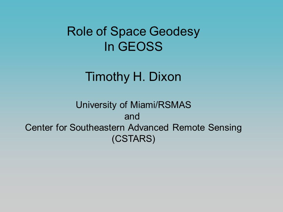 Role of Space Geodesy In GEOSS Timothy H. Dixon University of Miami/RSMAS and Center for Southeastern Advanced Remote Sensing (CSTARS)