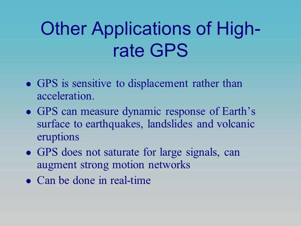 Other Applications of High- rate GPS l GPS is sensitive to displacement rather than acceleration. l GPS can measure dynamic response of Earth's surfac