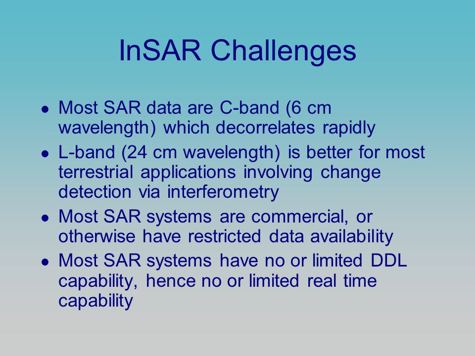 InSAR Challenges Most SAR data are C-band (6 cm wavelength) which decorrelates rapidly L-band (24 cm wavelength) is better for most terrestrial applications involving change detection via interferometry Most SAR systems are commercial, or otherwise have restricted data availability Most SAR systems have no or limited DDL capability, hence no or limited real time capability