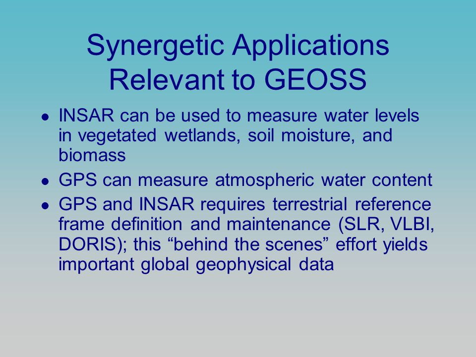 Synergetic Applications Relevant to GEOSS INSAR can be used to measure water levels in vegetated wetlands, soil moisture, and biomass GPS can measure atmospheric water content GPS and INSAR requires terrestrial reference frame definition and maintenance (SLR, VLBI, DORIS); this behind the scenes effort yields important global geophysical data