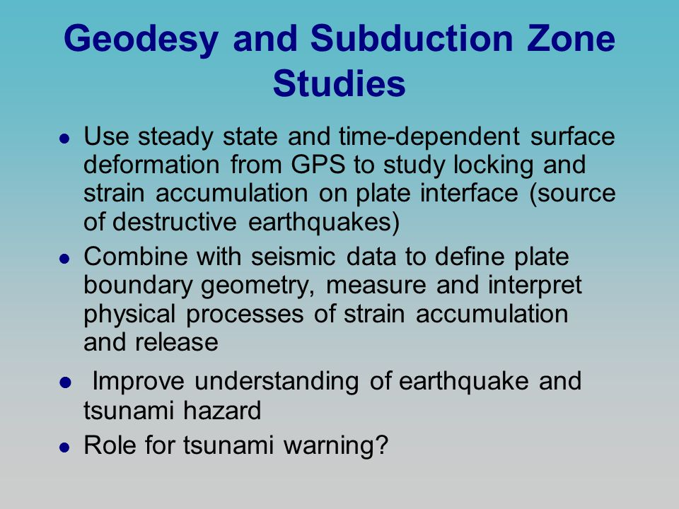 Geodesy and Subduction Zone Studies l Use steady state and time-dependent surface deformation from GPS to study locking and strain accumulation on plate interface (source of destructive earthquakes) l Combine with seismic data to define plate boundary geometry, measure and interpret physical processes of strain accumulation and release l Improve understanding of earthquake and tsunami hazard l Role for tsunami warning?