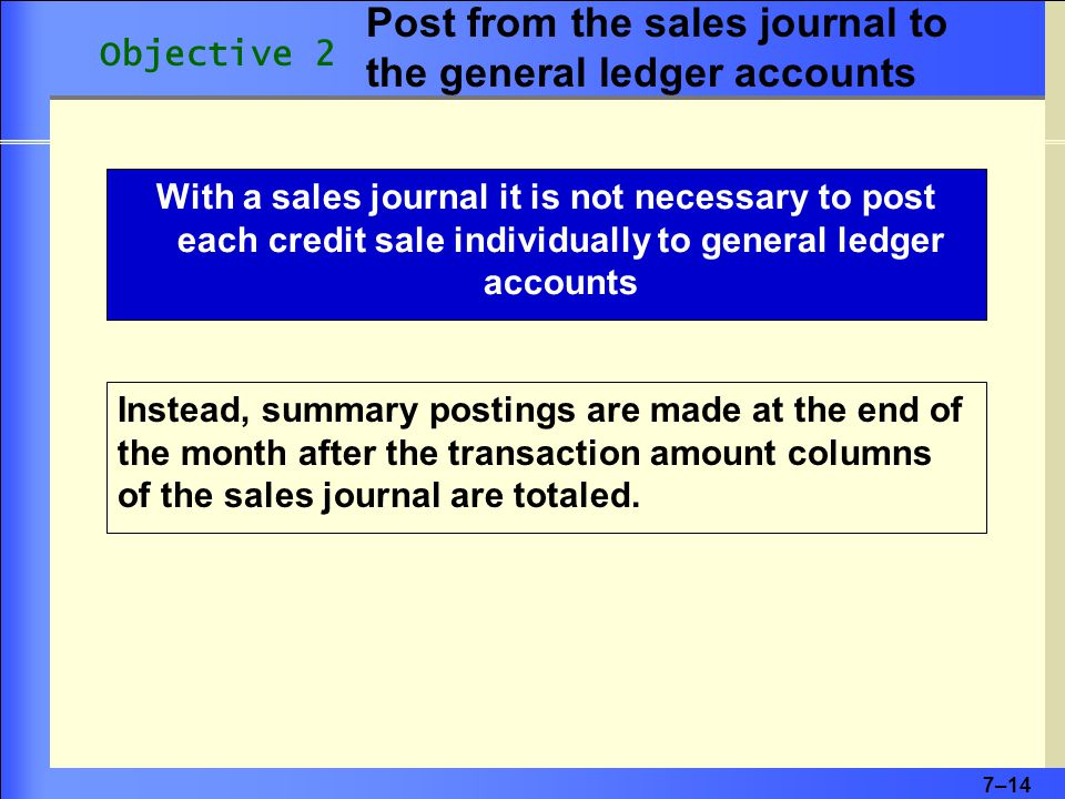 7–14 With a sales journal it is not necessary to post each credit sale individually to general ledger accounts Instead, summary postings are made at the end of the month after the transaction amount columns of the sales journal are totaled.