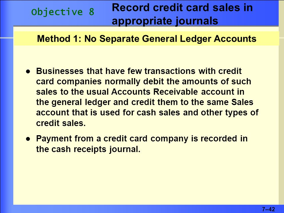 7–42 Method 1: No Separate General Ledger Accounts Businesses that have few transactions with credit card companies normally debit the amounts of such sales to the usual Accounts Receivable account in the general ledger and credit them to the same Sales account that is used for cash sales and other types of credit sales.