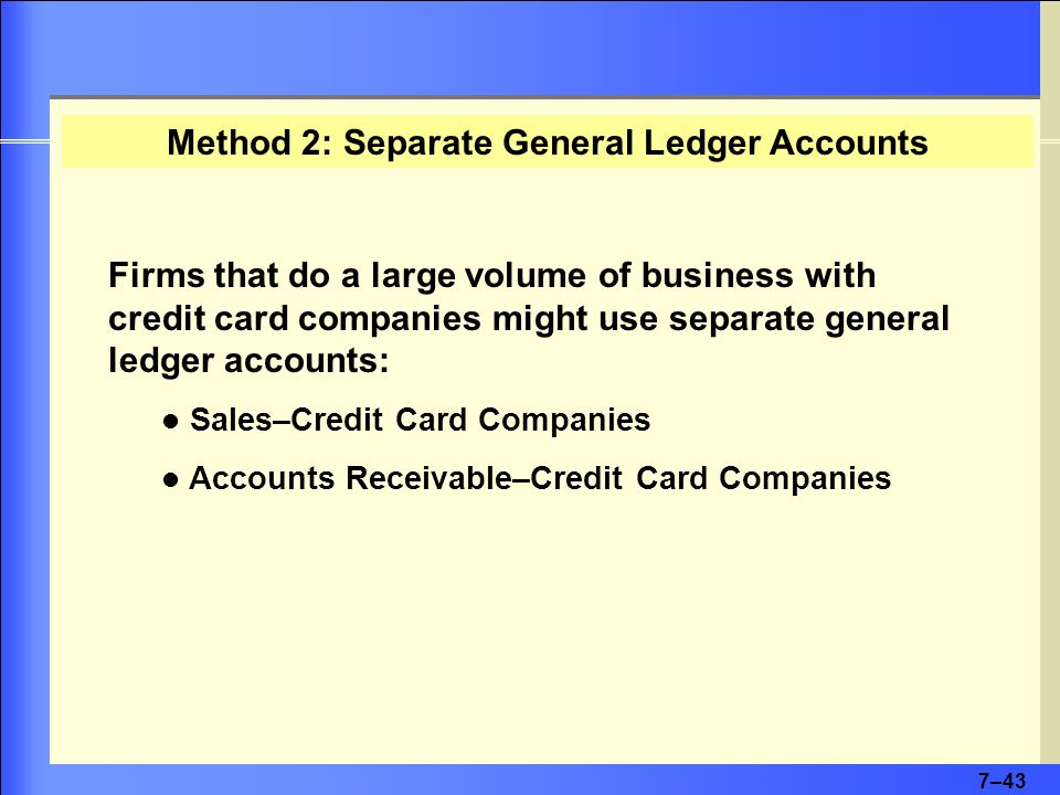 7–43 Firms that do a large volume of business with credit card companies might use separate general ledger accounts: Sales–Credit Card Companies Accounts Receivable–Credit Card Companies Method 2: Separate General Ledger Accounts