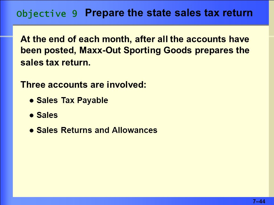 7–44 Objective 9 Prepare the state sales tax return At the end of each month, after all the accounts have been posted, Maxx-Out Sporting Goods prepares the sales tax return.