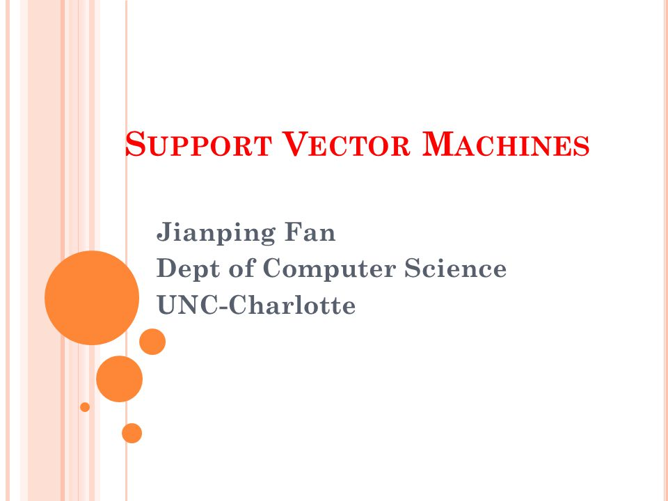 S UPPORT V ECTOR M ACHINES Jianping Fan Dept of Computer Science UNC-Charlotte
