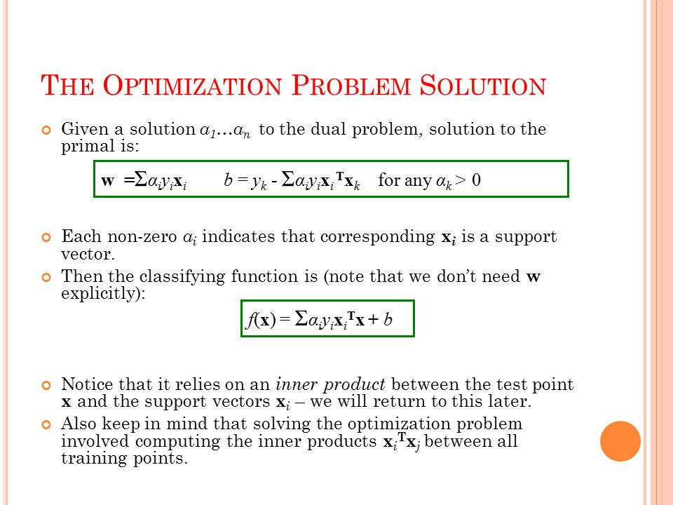 T HE O PTIMIZATION P ROBLEM S OLUTION Given a solution α 1 …α n to the dual problem, solution to the primal is: Each non-zero α i indicates that corresponding x i is a support vector.