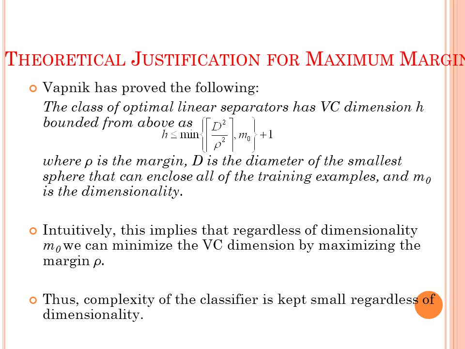 T HEORETICAL J USTIFICATION FOR M AXIMUM M ARGINS Vapnik has proved the following: The class of optimal linear separators has VC dimension h bounded from above as where ρ is the margin, D is the diameter of the smallest sphere that can enclose all of the training examples, and m 0 is the dimensionality.