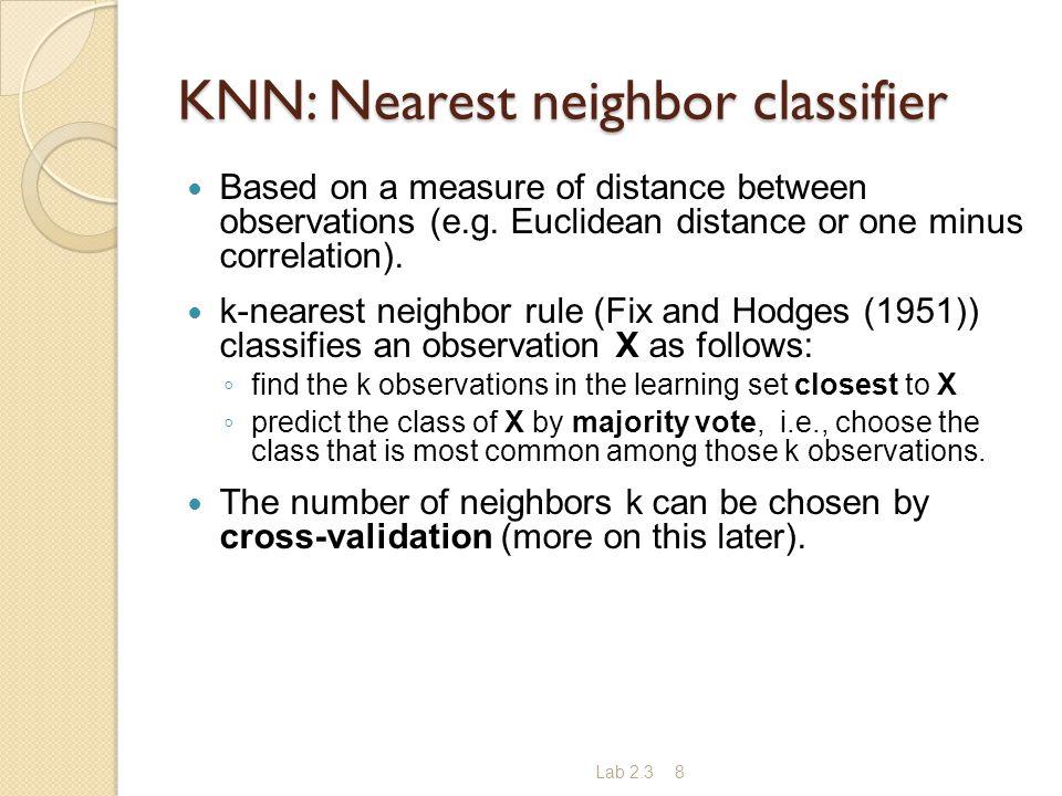 Lab 2.38 KNN: Nearest neighbor classifier Based on a measure of distance between observations (e.g. Euclidean distance or one minus correlation). k-ne