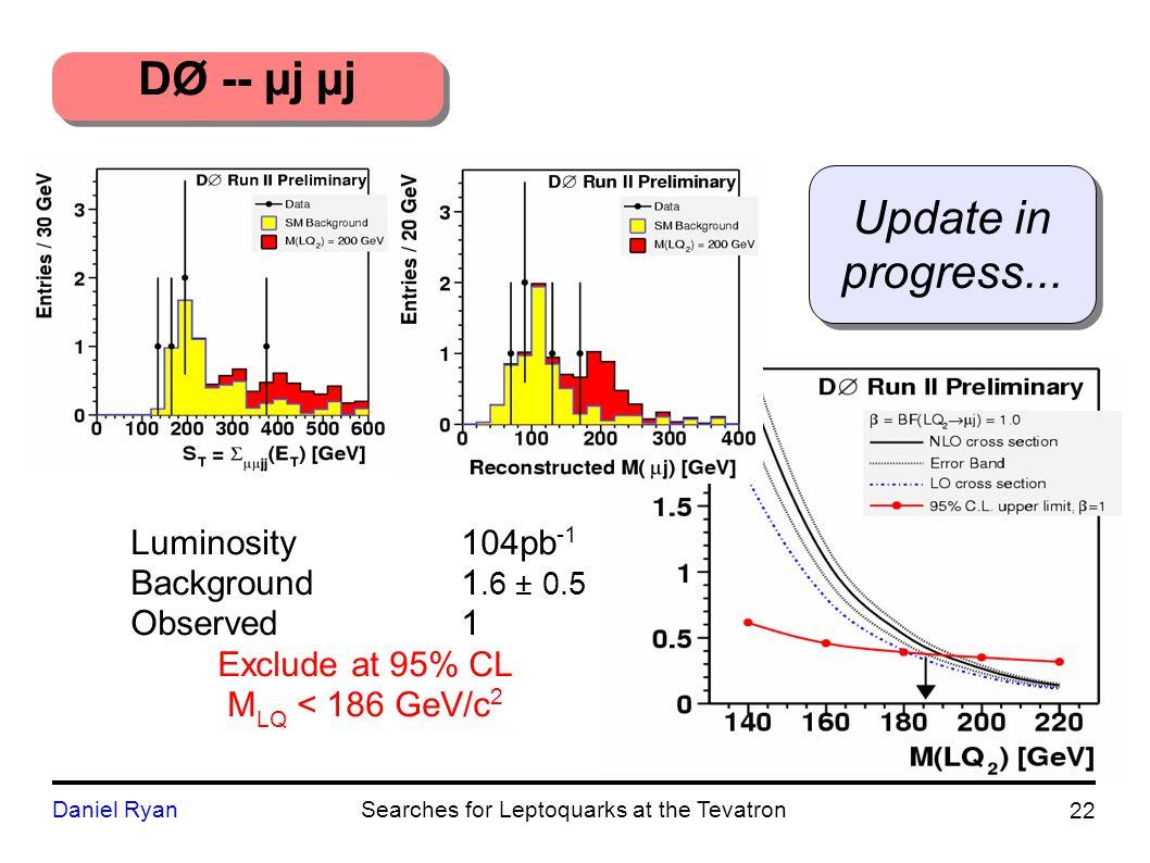 Luminosity104pb -1 Background1.6 ± 0.5 Observed1 Exclude at 95% CL M LQ < 186 GeV/c 2 DØ -- µj µj Update in progress...