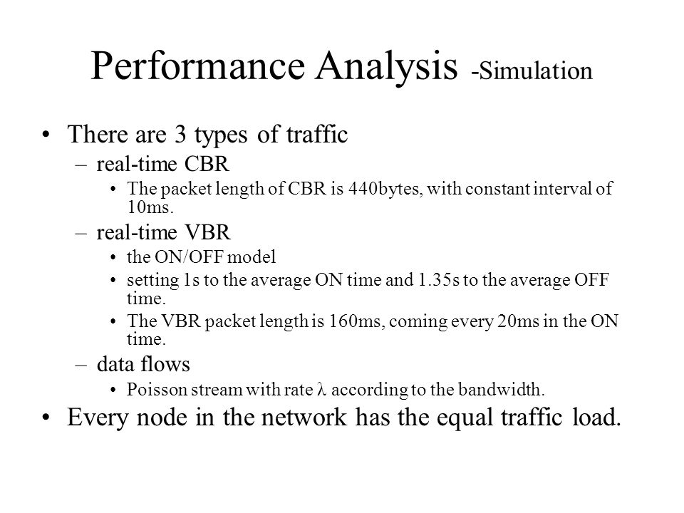Performance Analysis -Simulation There are 3 types of traffic –real-time CBR The packet length of CBR is 440bytes, with constant interval of 10ms.