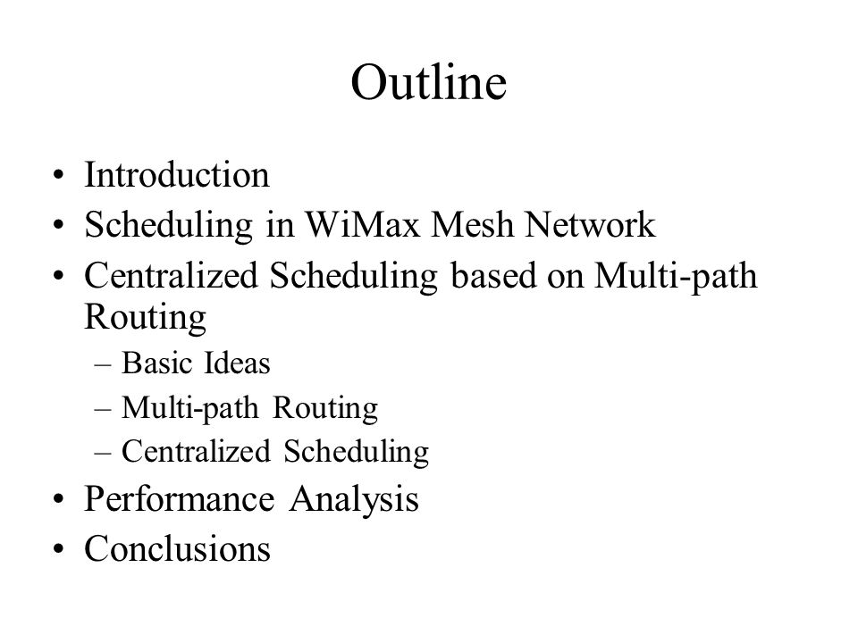 Outline Introduction Scheduling in WiMax Mesh Network Centralized Scheduling based on Multi-path Routing –Basic Ideas –Multi-path Routing –Centralized Scheduling Performance Analysis Conclusions