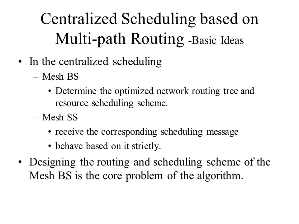 Centralized Scheduling based on Multi-path Routing -Basic Ideas In the centralized scheduling –Mesh BS Determine the optimized network routing tree and resource scheduling scheme.