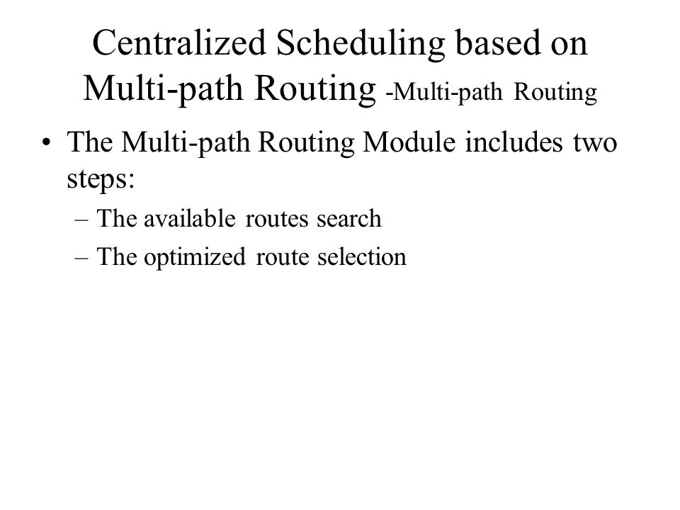 Centralized Scheduling based on Multi-path Routing -Multi-path Routing The Multi-path Routing Module includes two steps: –The available routes search –The optimized route selection