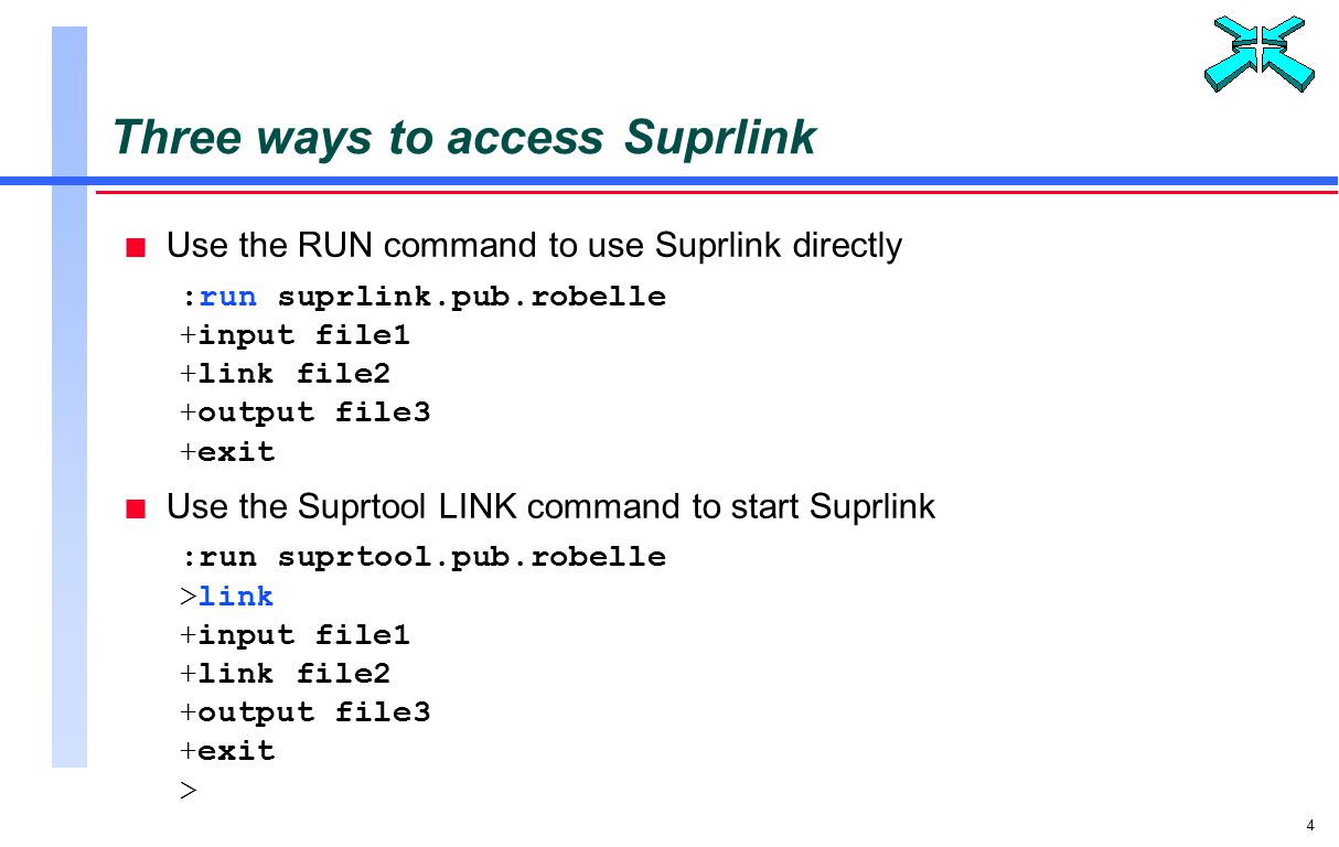 4 Three ways to access Suprlink n Use the RUN command to use Suprlink directly :run suprlink.pub.robelle +input file1 +link file2 +output file3 +exit n Use the Suprtool LINK command to start Suprlink :run suprtool.pub.robelle >link +input file1 +link file2 +output file3 +exit >