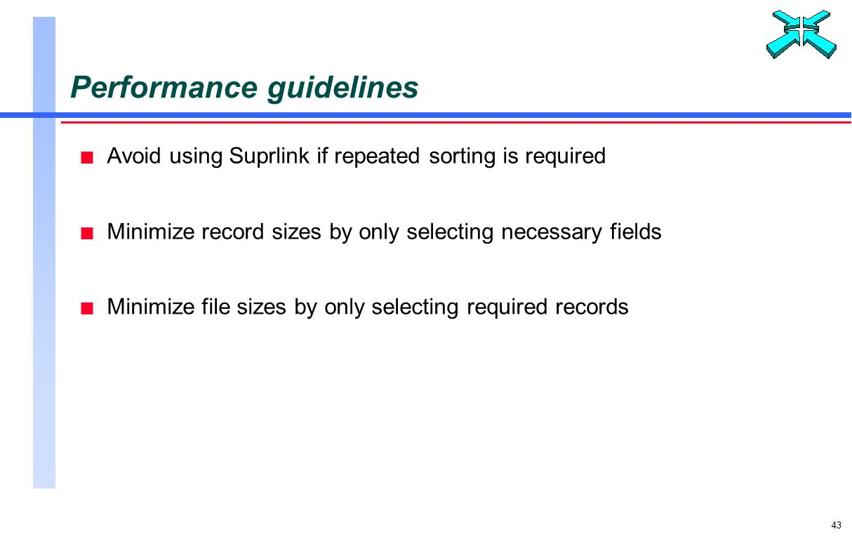 43 Performance guidelines n Avoid using Suprlink if repeated sorting is required n Minimize record sizes by only selecting necessary fields n Minimize file sizes by only selecting required records