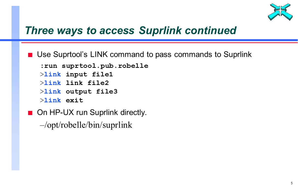 5 Three ways to access Suprlink continued n Use Suprtool's LINK command to pass commands to Suprlink :run suprtool.pub.robelle >link input file1 >link link file2 >link output file3 >link exit n On HP-UX run Suprlink directly.