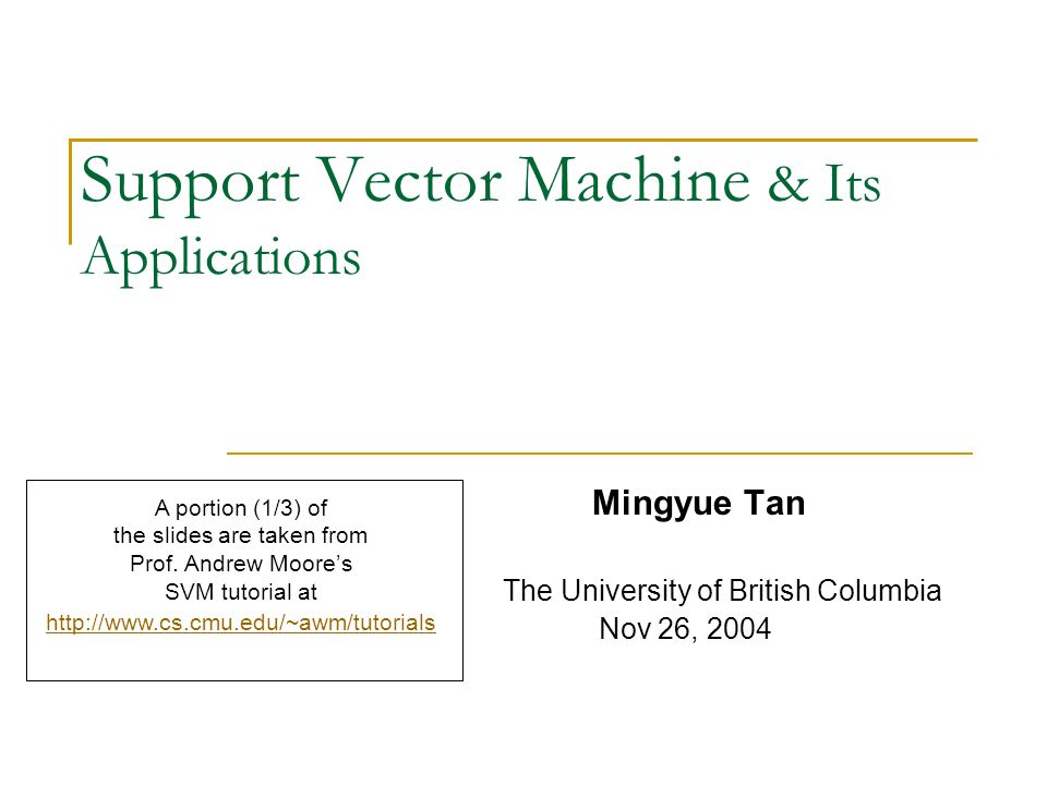 Support Vector Machine & Its Applications Mingyue Tan The University of British Columbia Nov 26, 2004 A portion (1/3) of the slides are taken from Prof.