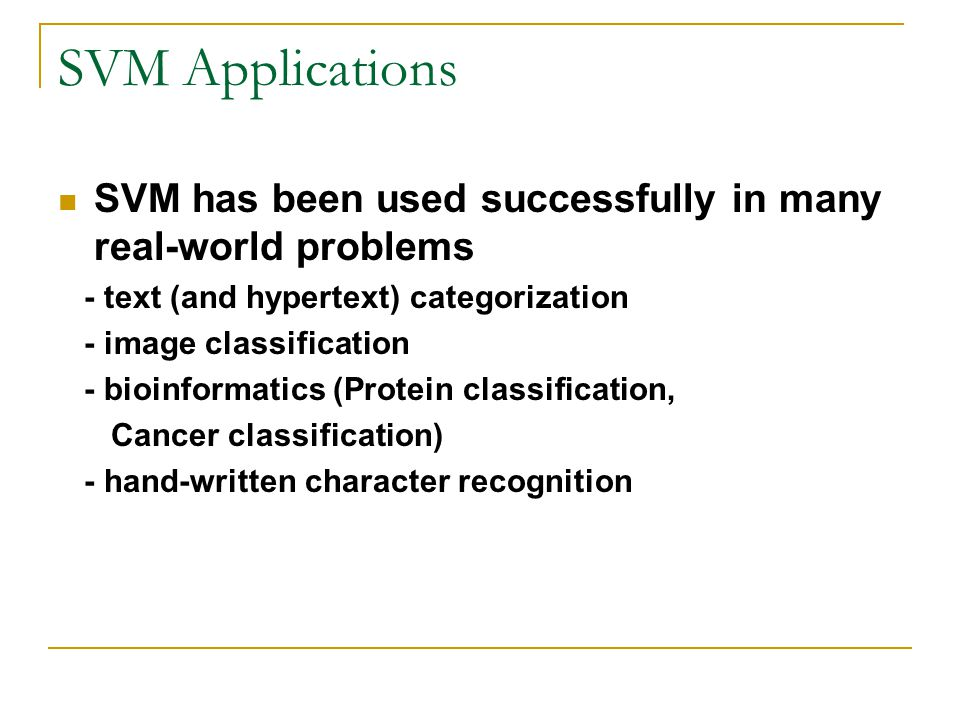 SVM Applications SVM has been used successfully in many real-world problems - text (and hypertext) categorization - image classification - bioinformatics (Protein classification, Cancer classification) - hand-written character recognition