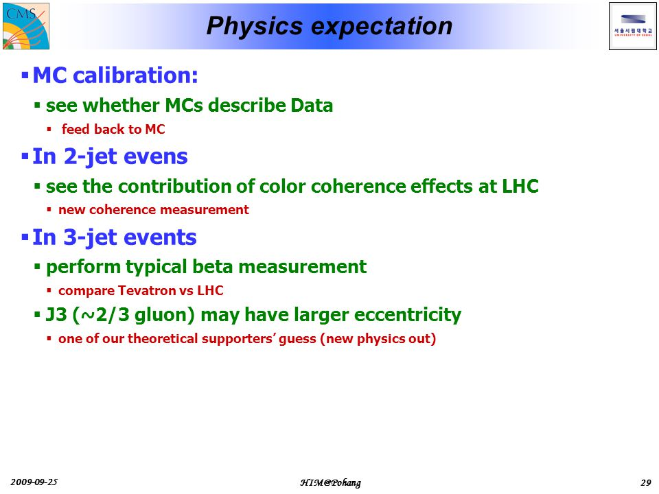 2009-09-25 HIM@Pohang29 Physics expectation  MC calibration:  see whether MCs describe Data  feed back to MC  In 2-jet evens  see the contribution of color coherence effects at LHC  new coherence measurement  In 3-jet events  perform typical beta measurement  compare Tevatron vs LHC  J3 (~2/3 gluon) may have larger eccentricity  one of our theoretical supporters' guess (new physics out)