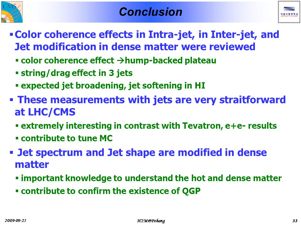 2009-09-25 HIM@Pohang33 Conclusion  Color coherence effects in Intra-jet, in Inter-jet, and Jet modification in dense matter were reviewed  color coherence effect  hump-backed plateau  string/drag effect in 3 jets  expected jet broadening, jet softening in HI  These measurements with jets are very straitforward at LHC/CMS  extremely interesting in contrast with Tevatron, e+e- results  contribute to tune MC  Jet spectrum and Jet shape are modified in dense matter  important knowledge to understand the hot and dense matter  contribute to confirm the existence of QGP 33