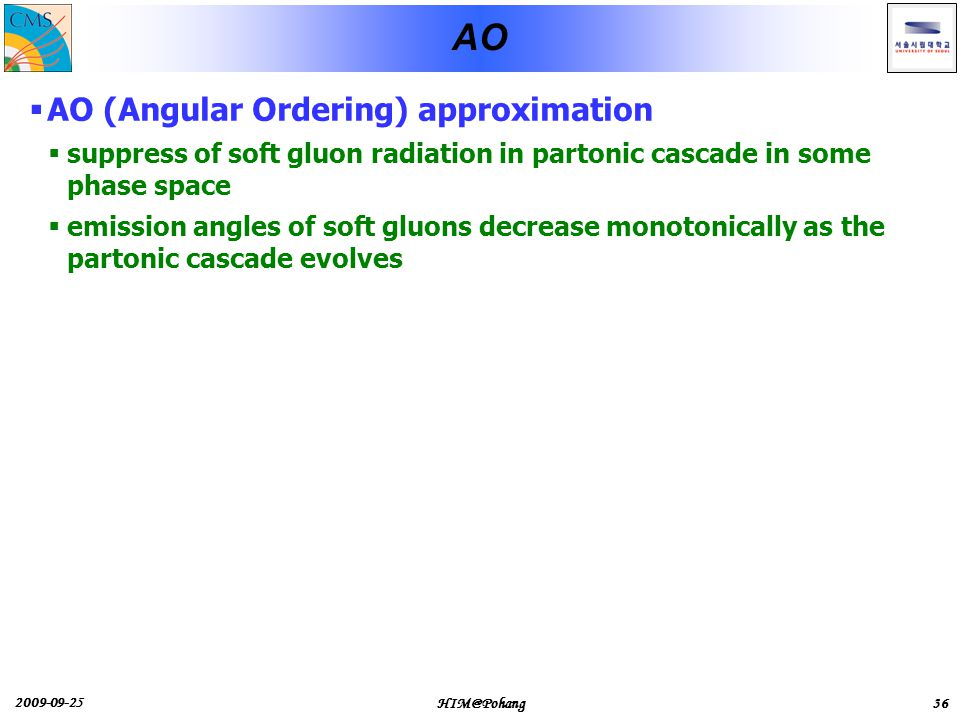 2009-09-25 HIM@Pohang36 AO  AO (Angular Ordering) approximation  suppress of soft gluon radiation in partonic cascade in some phase space  emission angles of soft gluons decrease monotonically as the partonic cascade evolves