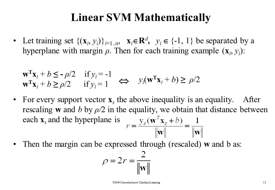 Linear SVM Mathematically CS464 Introduction to Machine Learning11 Let training set {(x i, y i )} i=1..n, x i  R d, y i  {-1, 1} be separated by a h