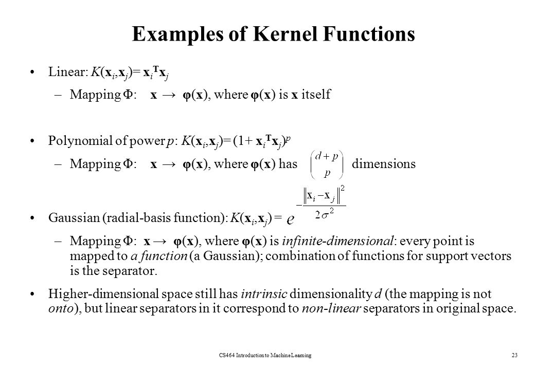 Examples of Kernel Functions CS464 Introduction to Machine Learning23 Linear: K(x i,x j )= x i T x j –Mapping Φ: x → φ(x), where φ(x) is x itself Poly