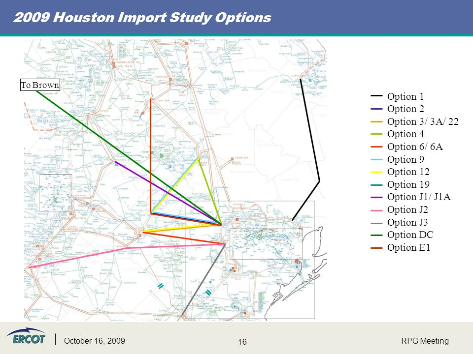16 RPG MeetingOctober 16, 2009 2009 Houston Import Study Options To Brown Option 1 Option 2 Option 3/ 3A/ 22 Option 4 Option 6/ 6A Option 9 Option 12 Option 19 Option J1/ J1A Option J2 Option J3 Option DC Option E1