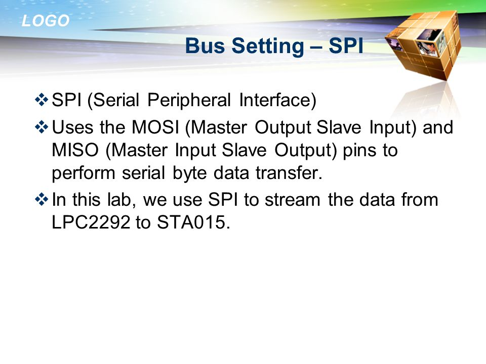 LOGO Bus Setting – SPI  SPI (Serial Peripheral Interface)  Uses the MOSI (Master Output Slave Input) and MISO (Master Input Slave Output) pins to perform serial byte data transfer.