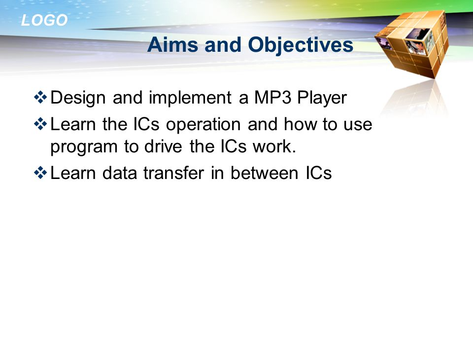 LOGO Aims and Objectives  Design and implement a MP3 Player  Learn the ICs operation and how to use program to drive the ICs work.
