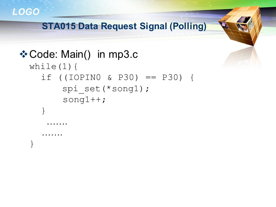 LOGO STA015 Data Request Signal (Polling)  Code: Main() in mp3.c while(1){ if ((IOPIN0 & P30) == P30) { spi_set(*song1); song1++; } …….