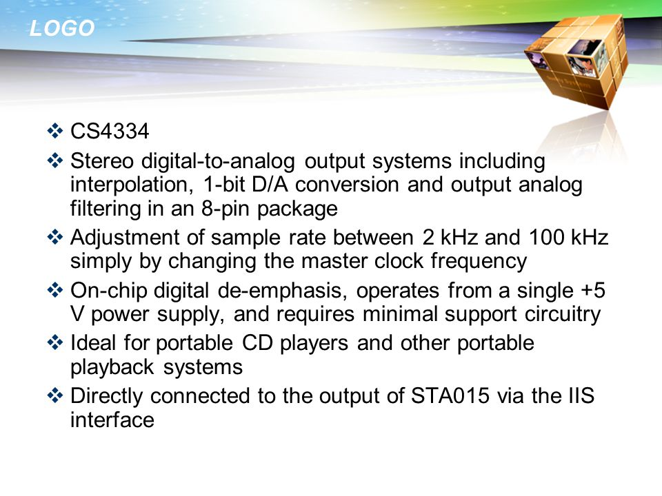 LOGO  CS4334  Stereo digital-to-analog output systems including interpolation, 1-bit D/A conversion and output analog filtering in an 8-pin package  Adjustment of sample rate between 2 kHz and 100 kHz simply by changing the master clock frequency  On-chip digital de-emphasis, operates from a single +5 V power supply, and requires minimal support circuitry  Ideal for portable CD players and other portable playback systems  Directly connected to the output of STA015 via the IIS interface