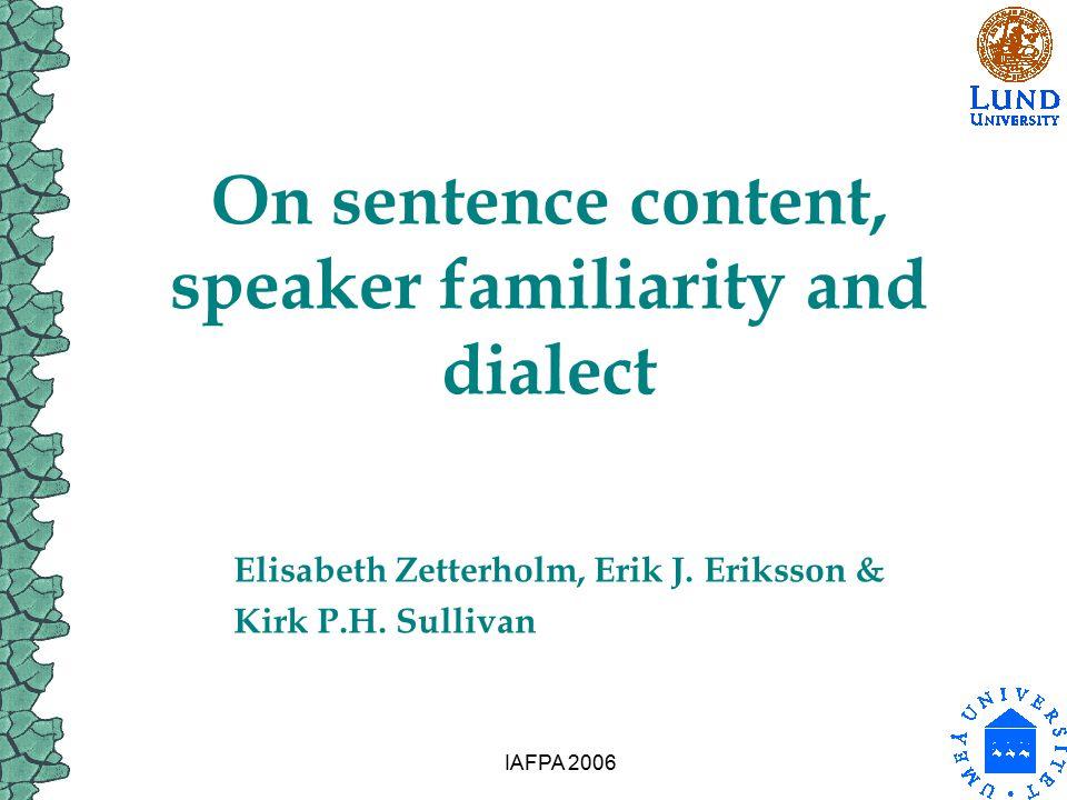 IAFPA 2006 On sentence content, speaker familiarity and dialect Elisabeth Zetterholm, Erik J. Eriksson & Kirk P.H. Sullivan