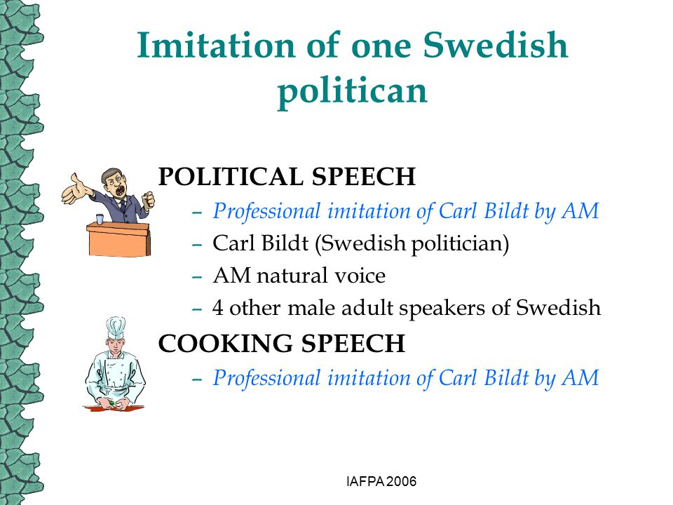 IAFPA 2006 Imitation of one Swedish politican POLITICAL SPEECH – Professional imitation of Carl Bildt by AM –Carl Bildt (Swedish politician) –AM natur