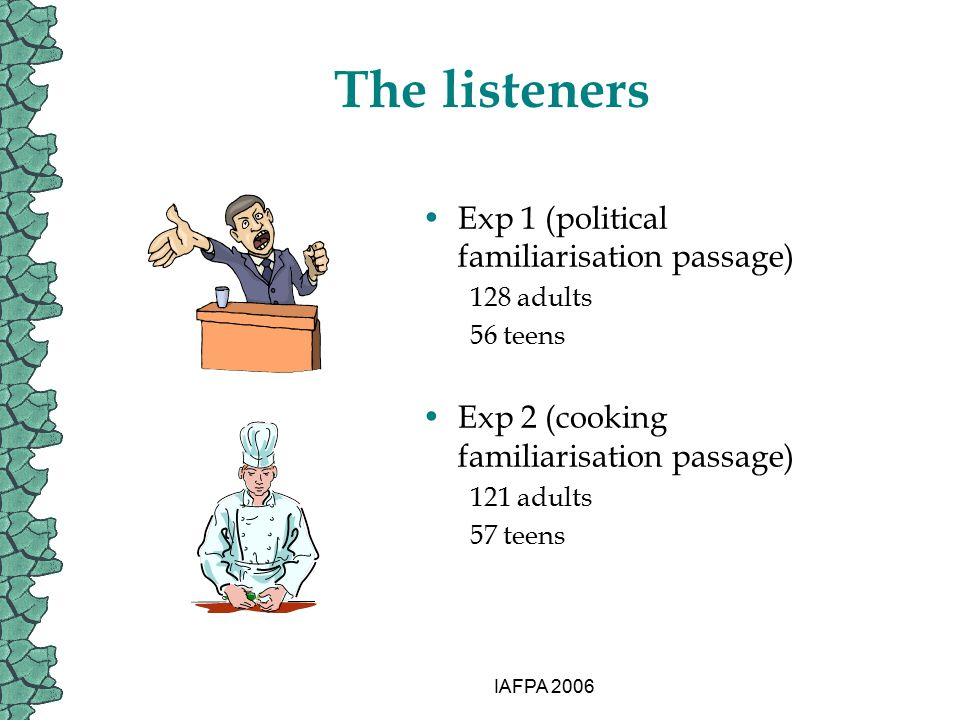 IAFPA 2006 The listeners Exp 1 (political familiarisation passage) 128 adults 56 teens Exp 2 (cooking familiarisation passage) 121 adults 57 teens