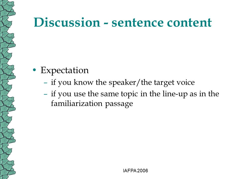 IAFPA 2006 Discussion - sentence content Expectation –if you know the speaker/the target voice –if you use the same topic in the line-up as in the fam