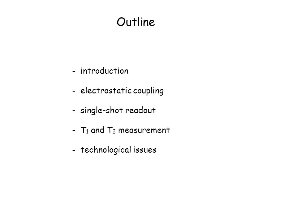 Outline - introduction - electrostatic coupling - single-shot readout - T 1 and T 2 measurement - technological issues
