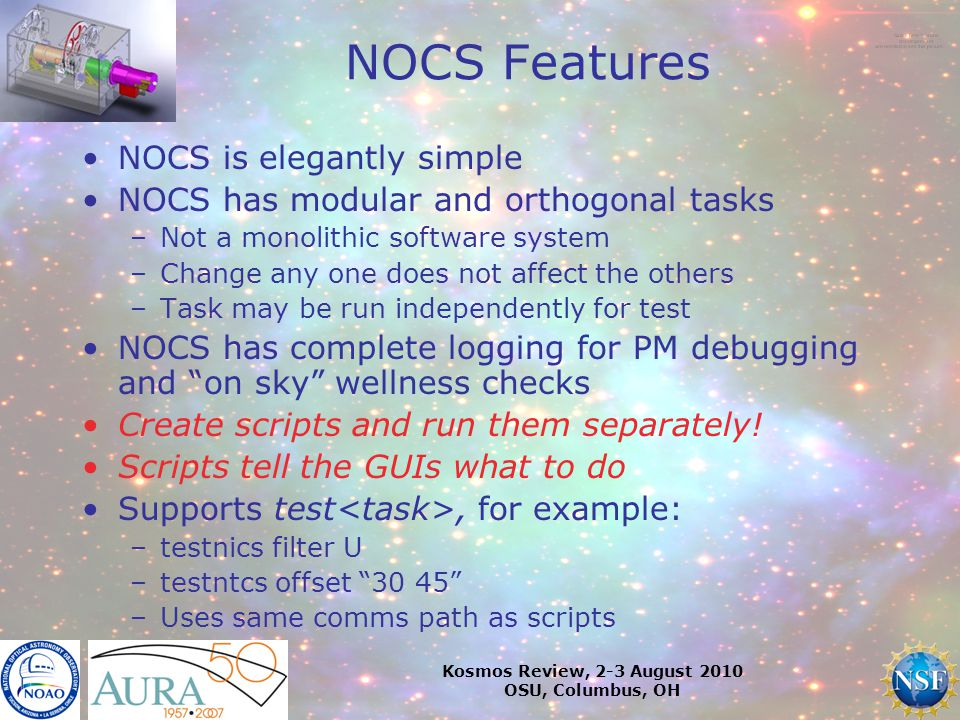 Kosmos Review, 2-3 August 2010 OSU, Columbus, OH NOCS Features NOCS is elegantly simple NOCS has modular and orthogonal tasks –Not a monolithic software system –Change any one does not affect the others –Task may be run independently for test NOCS has complete logging for PM debugging and on sky wellness checks Create scripts and run them separately.