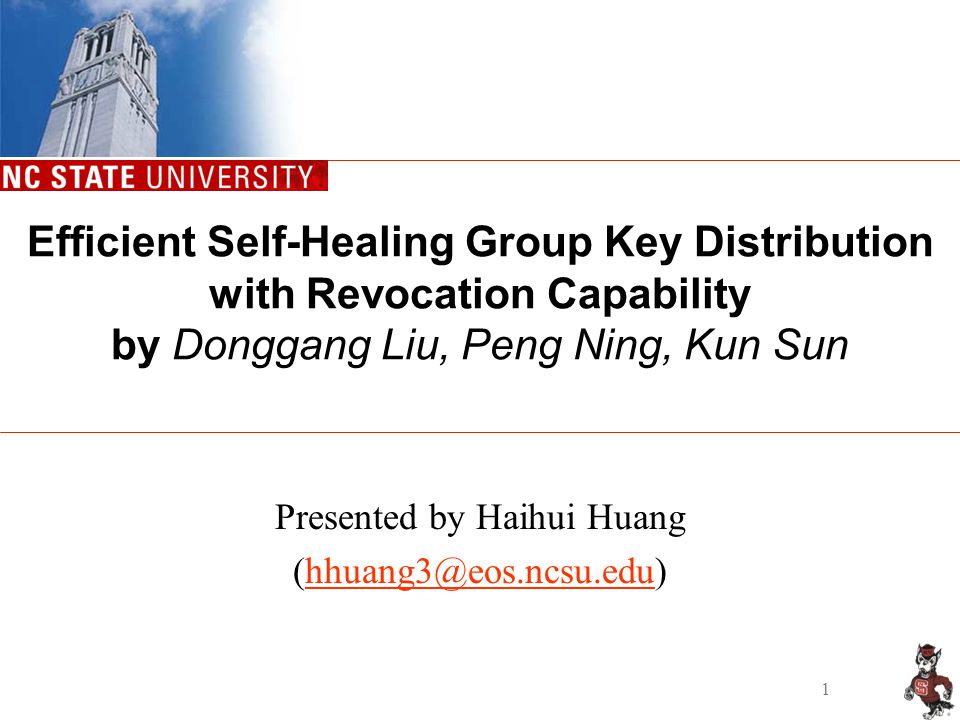 1 Efficient Self-Healing Group Key Distribution with Revocation Capability by Donggang Liu, Peng Ning, Kun Sun Presented by Haihui Huang (hhuang3@eos.ncsu.edu)hhuang3@eos.ncsu.edu