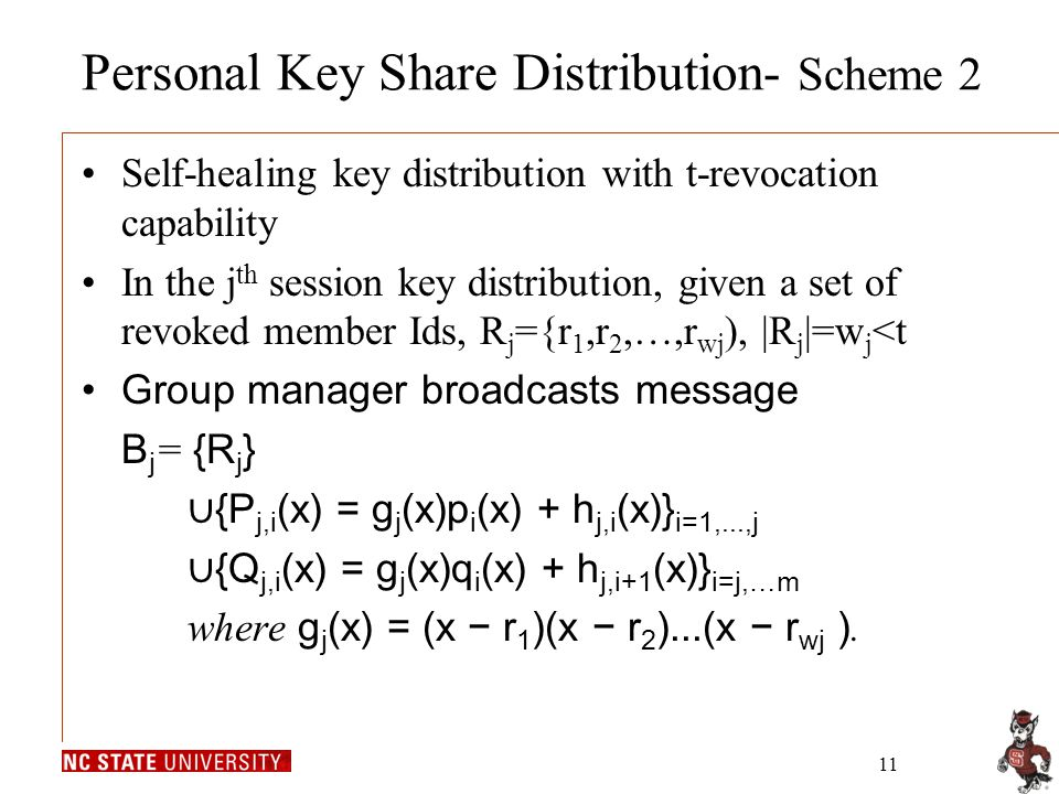 11 Personal Key Share Distribution- Scheme 2 Self-healing key distribution with t-revocation capability In the j th session key distribution, given a set of revoked member Ids, R j ={r 1,r 2,…,r wj ), |R j |=w j <t Group manager broadcasts message B j = {R j } ∪ {P j,i (x) = g j (x)p i (x) + h j,i (x)} i=1,...,j ∪ {Q j,i (x) = g j (x)q i (x) + h j,i+1 (x)} i=j,…m where g j (x) = (x − r 1 )(x − r 2 )...(x − r wj ).