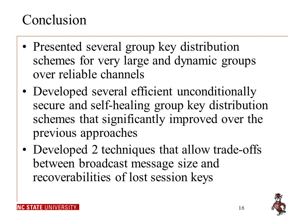 16 Conclusion Presented several group key distribution schemes for very large and dynamic groups over reliable channels Developed several efficient unconditionally secure and self-healing group key distribution schemes that significantly improved over the previous approaches Developed 2 techniques that allow trade-offs between broadcast message size and recoverabilities of lost session keys